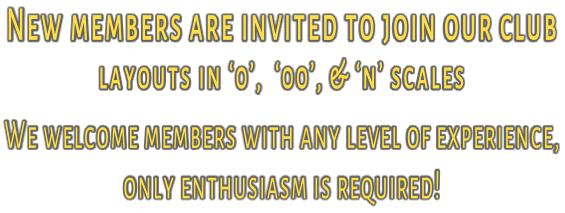 New members are invited to join our club  layouts in '0',  '00', & 'n' scales We welcome members with any level of experience,  only enthusiasm is required!