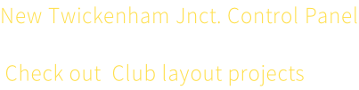 New Twickenham Jnct. Control Panel  Check out  Club layout projects here